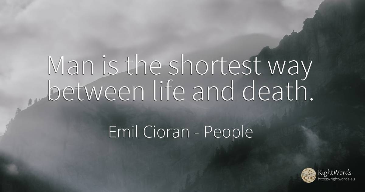 Man is the shortest way between life and death. - Emil Cioran, quote about humans, death, man, immortality, life