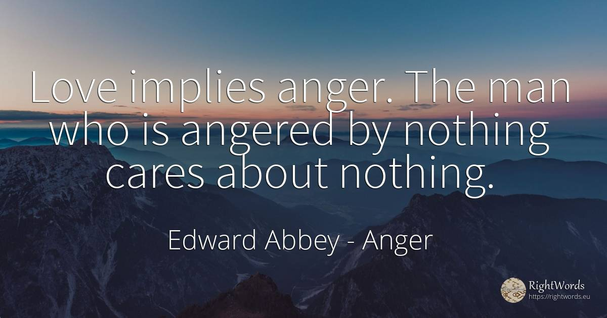 Love implies anger. The man who is angered by nothing... - Edward Abbey, quote about anger, nothing, love, man