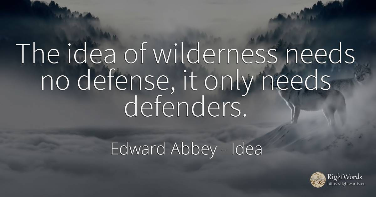 The idea of wilderness needs no defense, it only needs... - Edward Abbey, quote about idea