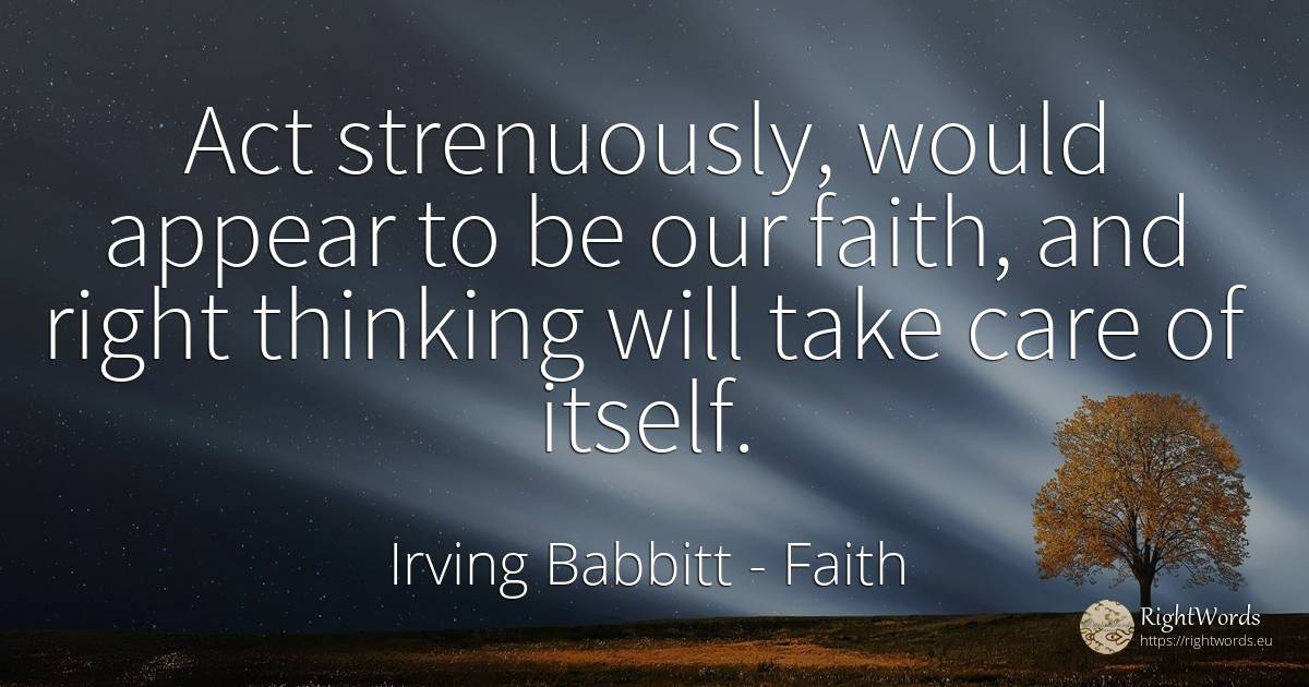 Act strenuously, would appear to be our faith, and right... - Irving Babbitt, quote about faith, thinking, law