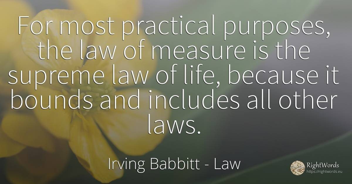 For most practical purposes, the law of measure is the... - Irving Babbitt, quote about law, measure, immortality, life