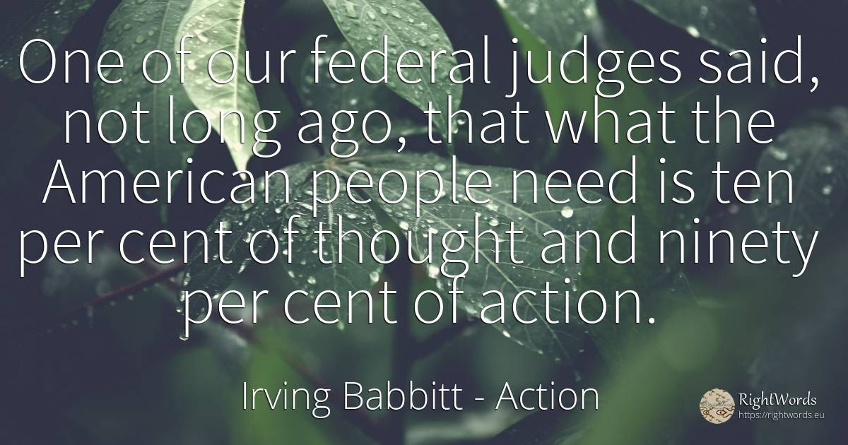 One of our federal judges said, not long ago, that what... - Irving Babbitt, quote about judges, action, americans, thinking, need, people