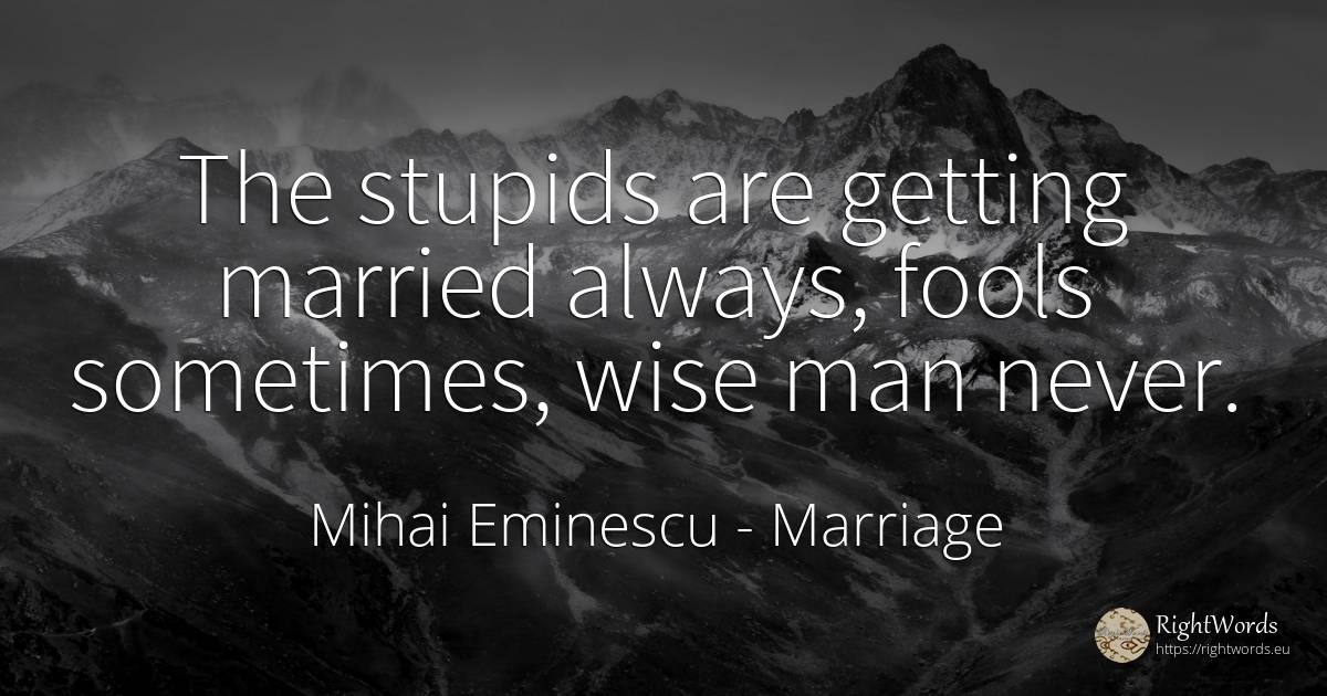 The stupids are getting married always, fools sometimes, ... - Mihai Eminescu, quote about marriage, man