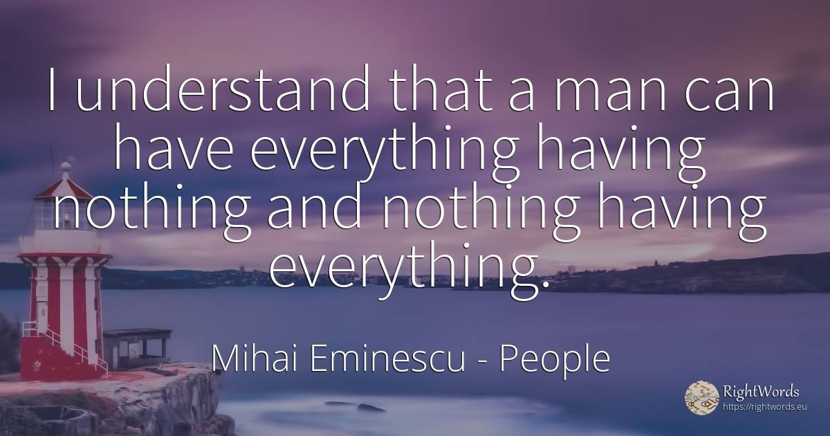 I understand that a man can have everything having... - Mihai Eminescu, quote about human