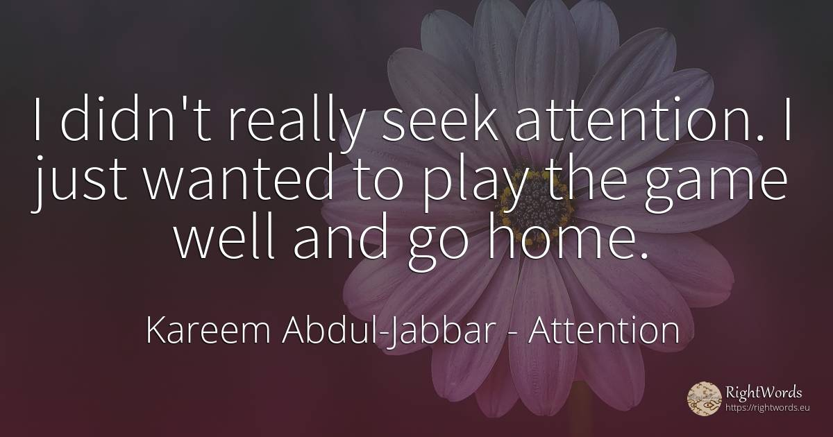 I didn't really seek attention. I just wanted to play the... - Kareem Abdul-Jabbar, quote about attention, games, home