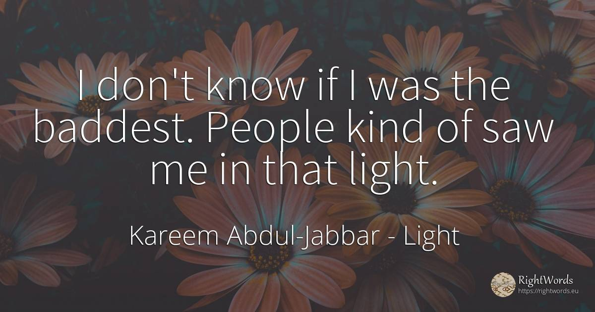 I don't know if I was the baddest. People kind of saw me... - Kareem Abdul-Jabbar, quote about light, nation