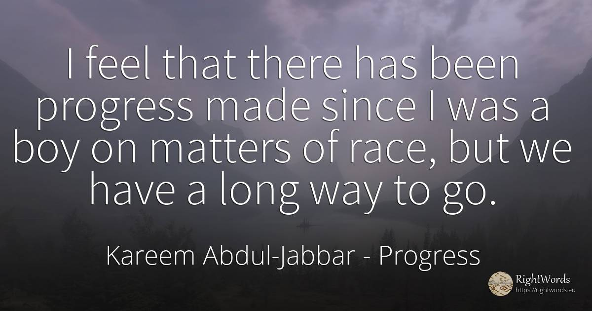 I feel that there has been progress made since I was a... - Kareem Abdul-Jabbar, quote about progress