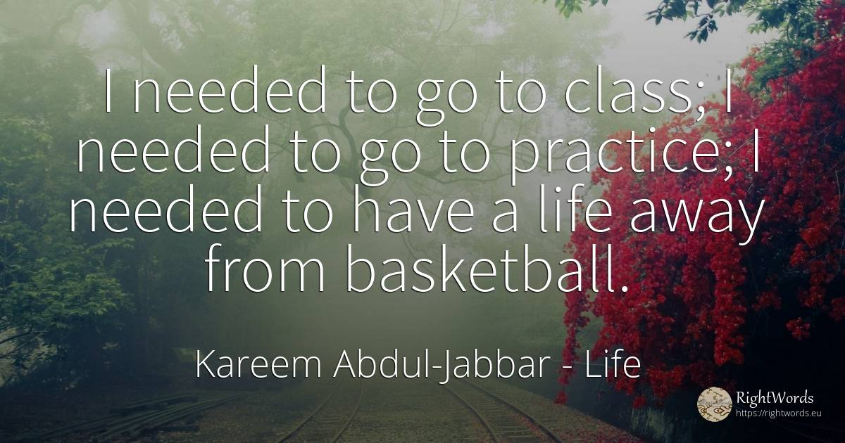 I needed to go to class; I needed to go to practice; I... - Kareem Abdul-Jabbar, quote about life