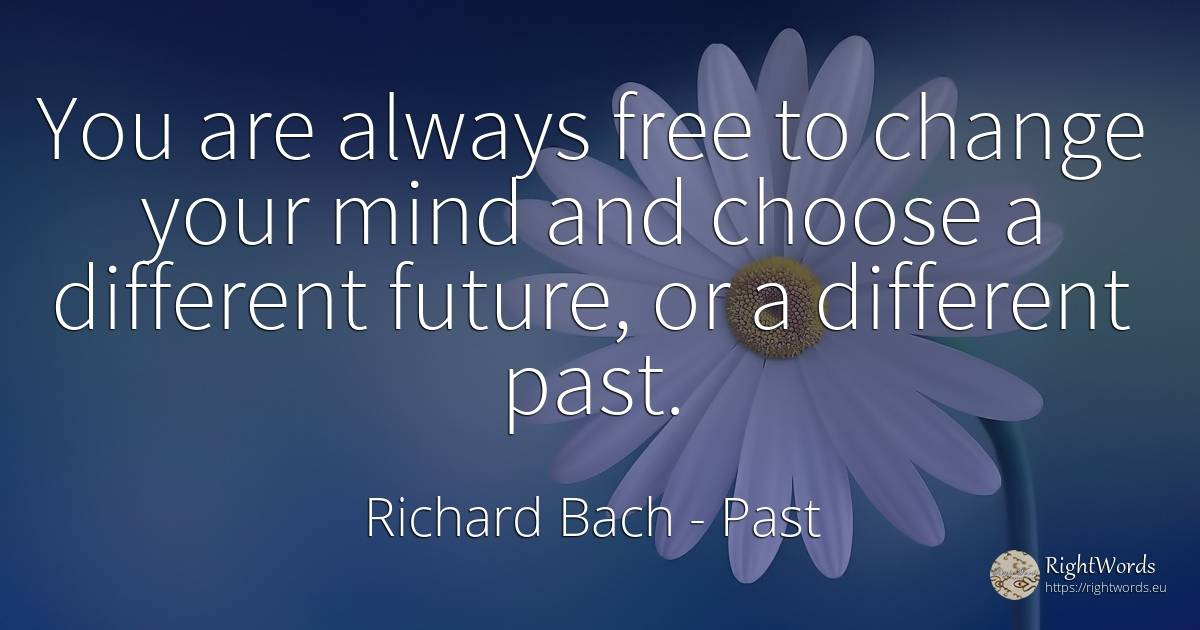 You are always free to change your mind and choose a... - Richard Bach