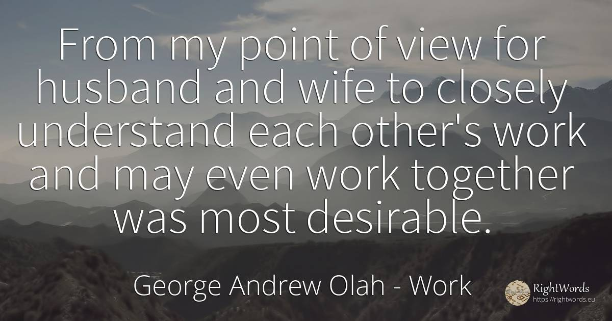 From my point of view for husband and wife to closely... - George Andrew Olah, quote about work, husband, wife