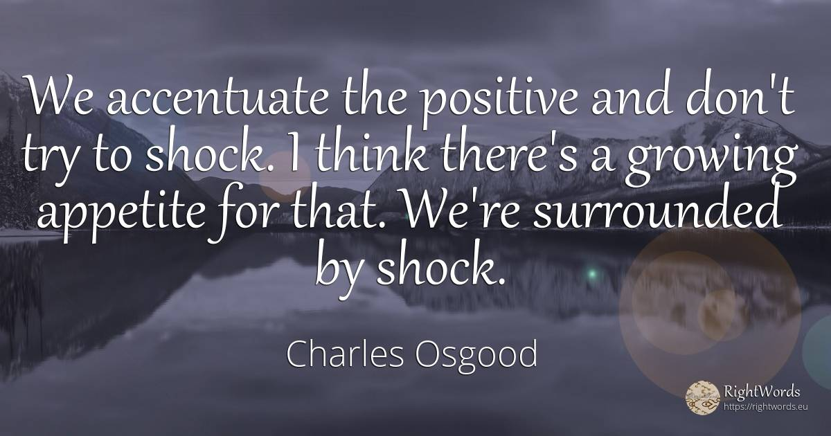 We accentuate the positive and don't try to shock. I... - Charles Osgood
