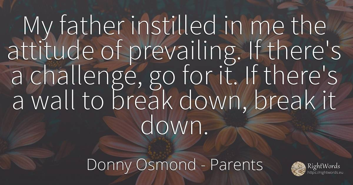 My father instilled in me the attitude of prevailing. If... - Donny Osmond, quote about parents, attitude