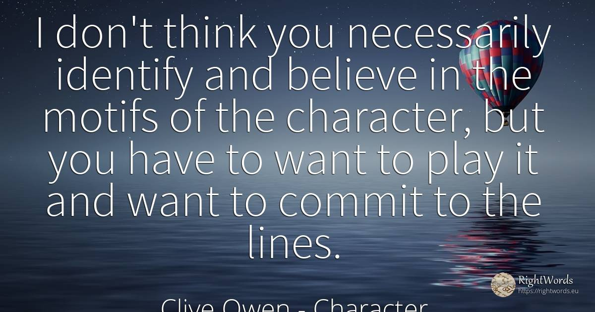 I don't think you necessarily identify and believe in the... - Clive Owen, quote about character