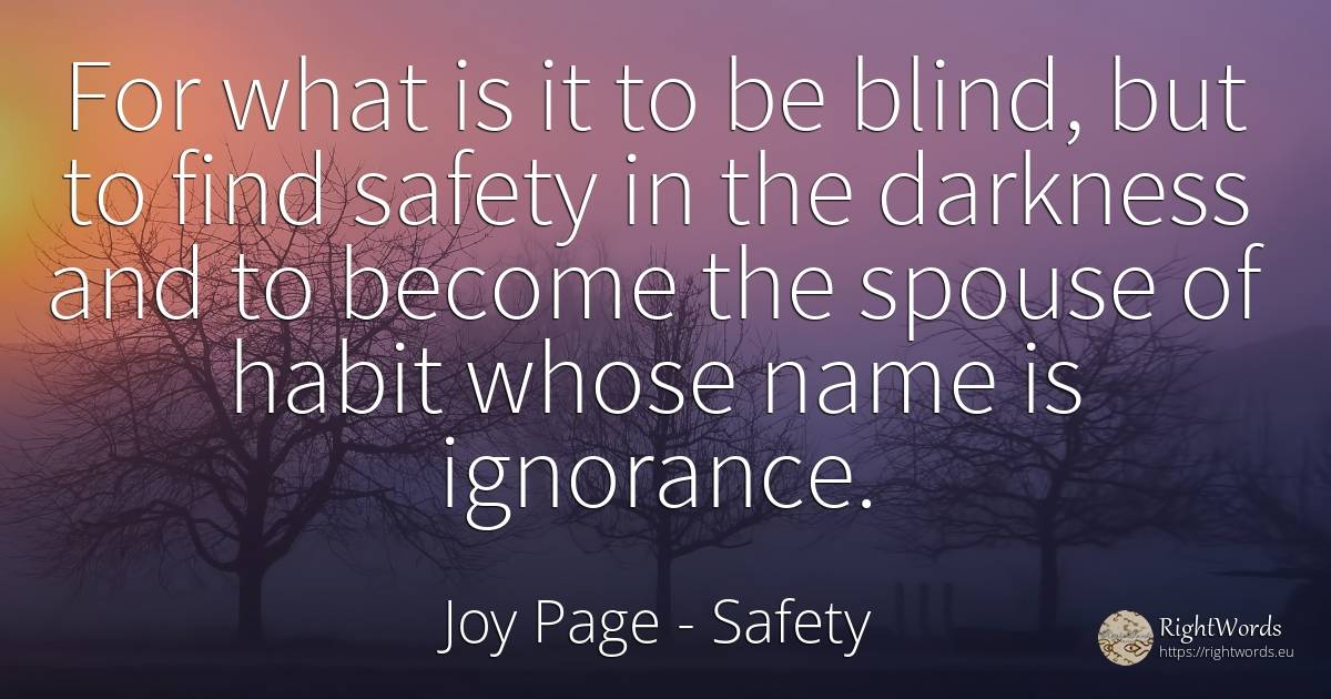 For what is it to be blind, but to find safety in the... - Joy Page, quote about safety, habits, blind, ignorance, name