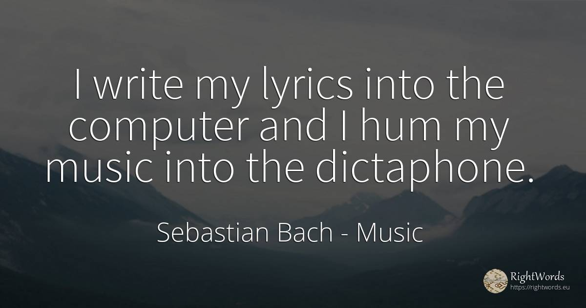 I write my lyrics into the computer and I hum my music... - Sebastian Bach, quote about music
