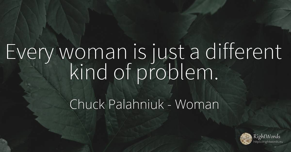 Every woman is just a different kind of problem. - Chuck Palahniuk, quote about woman