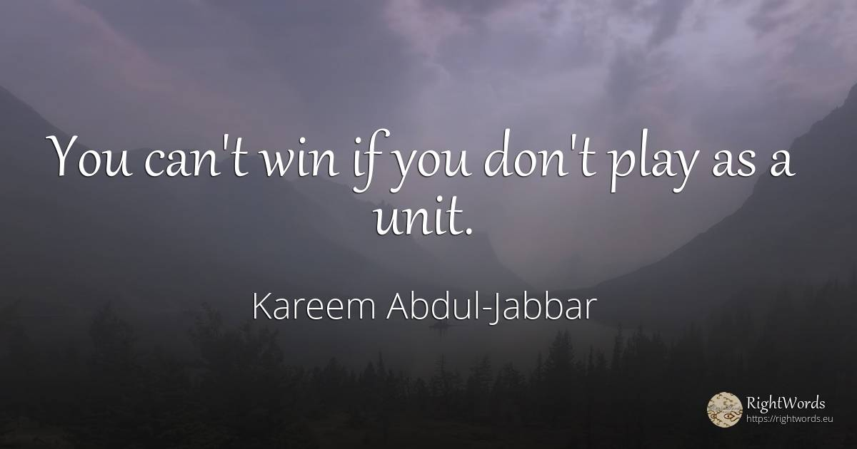 You can't win if you don't play as a unit. - Kareem Abdul-Jabbar