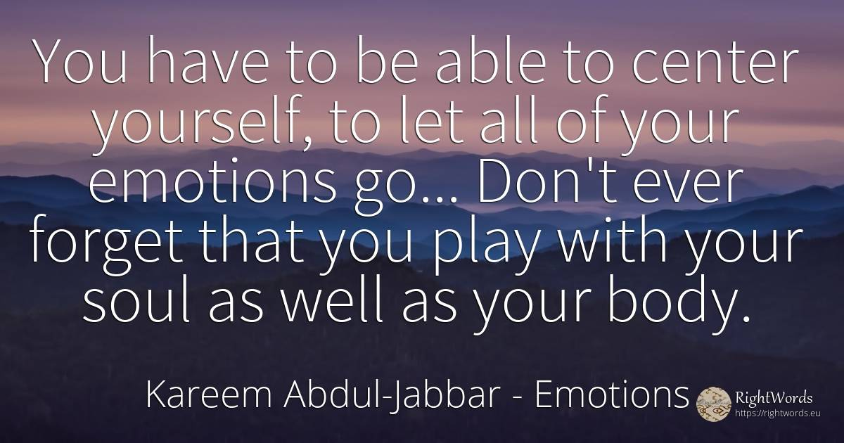 You have to be able to center yourself, to let all of... - Kareem Abdul-Jabbar, quote about emotions, body, soul