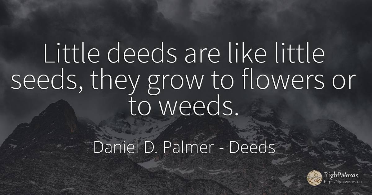 Little deeds are like little seeds, they grow to flowers... - Daniel D. Palmer, quote about deeds, flowers