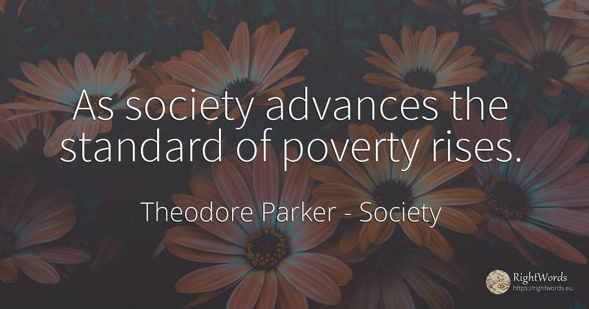 As society advances the standard of poverty rises. - Theodore Parker, quote about society, poverty