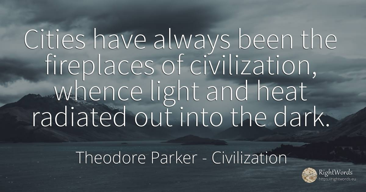 Cities have always been the fireplaces of civilization, ... - Theodore Parker, quote about civilization, dark, light