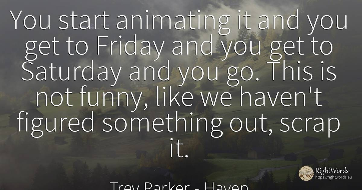 You start animating it and you get to Friday and you get... - Trey Parker, quote about haven