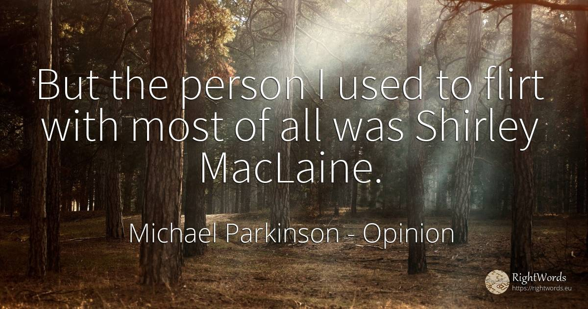 But the person I used to flirt with most of all was... - Michael Parkinson, quote about opinion, man