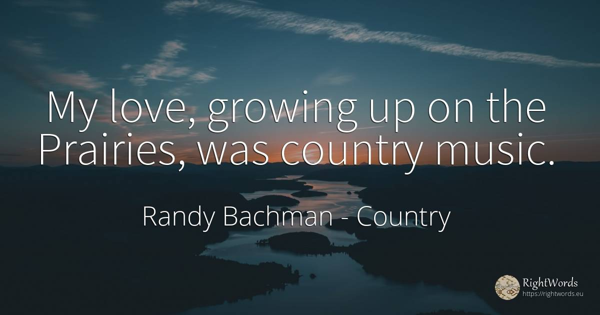 My love, growing up on the Prairies, was country music. - Randy Bachman, quote about country, music, love