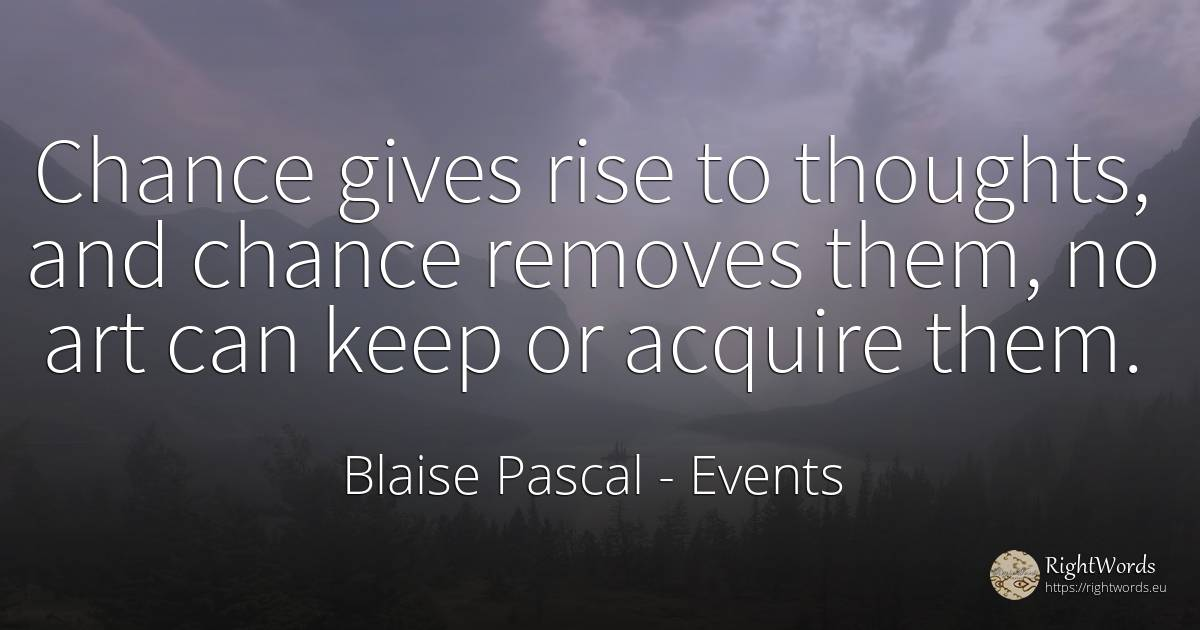 Chance gives rise to thoughts, and chance removes them, ... - Blaise Pascal, quote about events, chance, art, magic