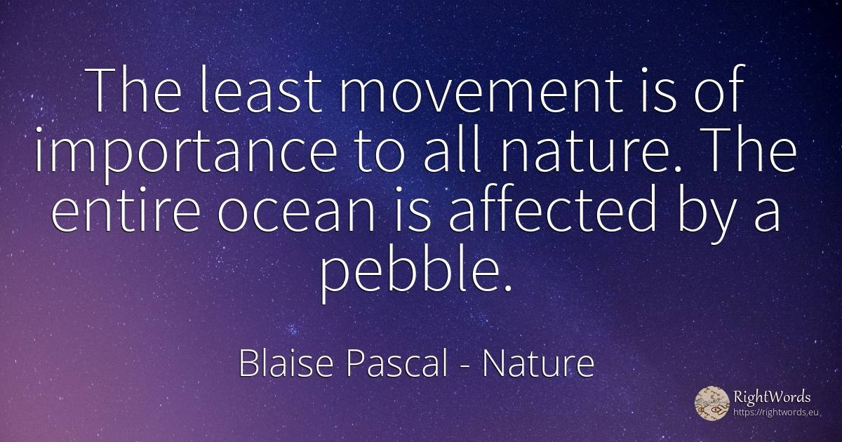 The least movement is of importance to all nature. The... - Blaise Pascal, quote about nature