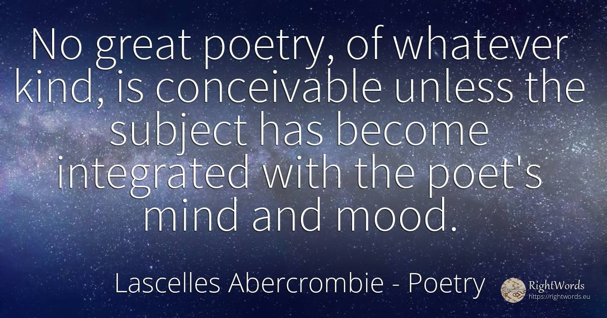 No great poetry, of whatever kind, is conceivable unless... - Lascelles Abercrombie, quote about poetry, poets, mind