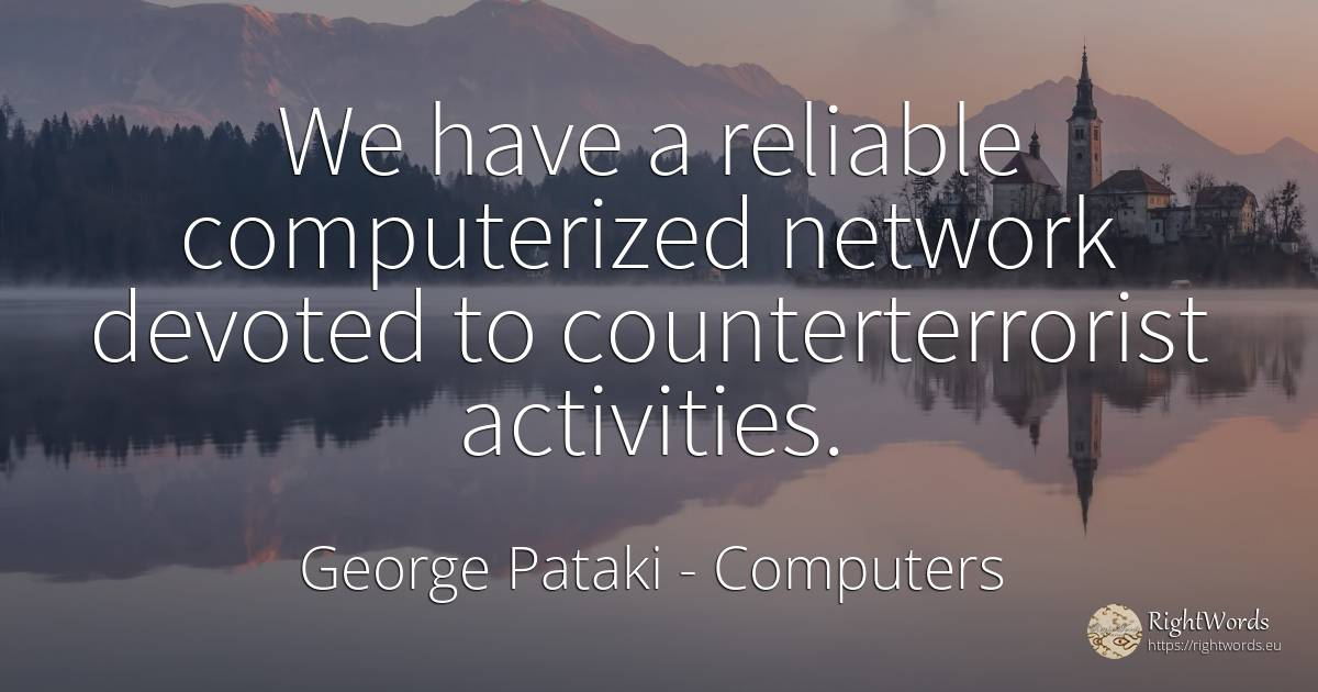 We have a reliable computerized network devoted to... - George Pataki, quote about computers