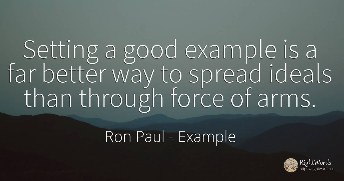 Setting a good example is a far better way to spread... - Ron Paul, quote about example, force, police, good, good luck