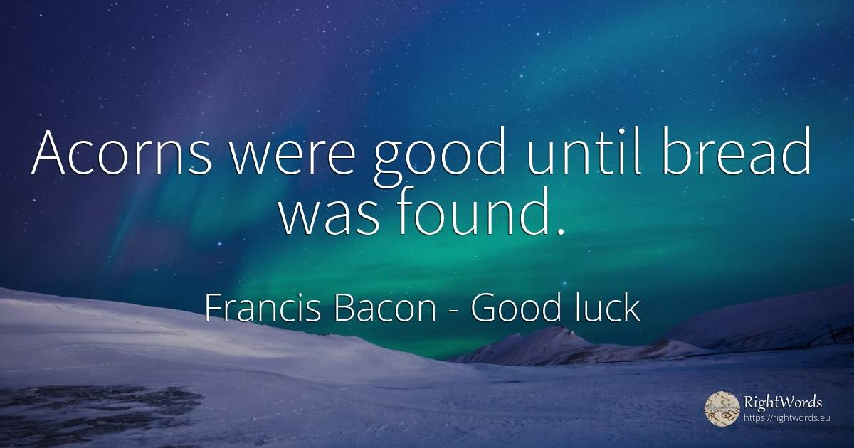 Acorns were good until bread was found. - Francis Bacon, quote about good, good luck