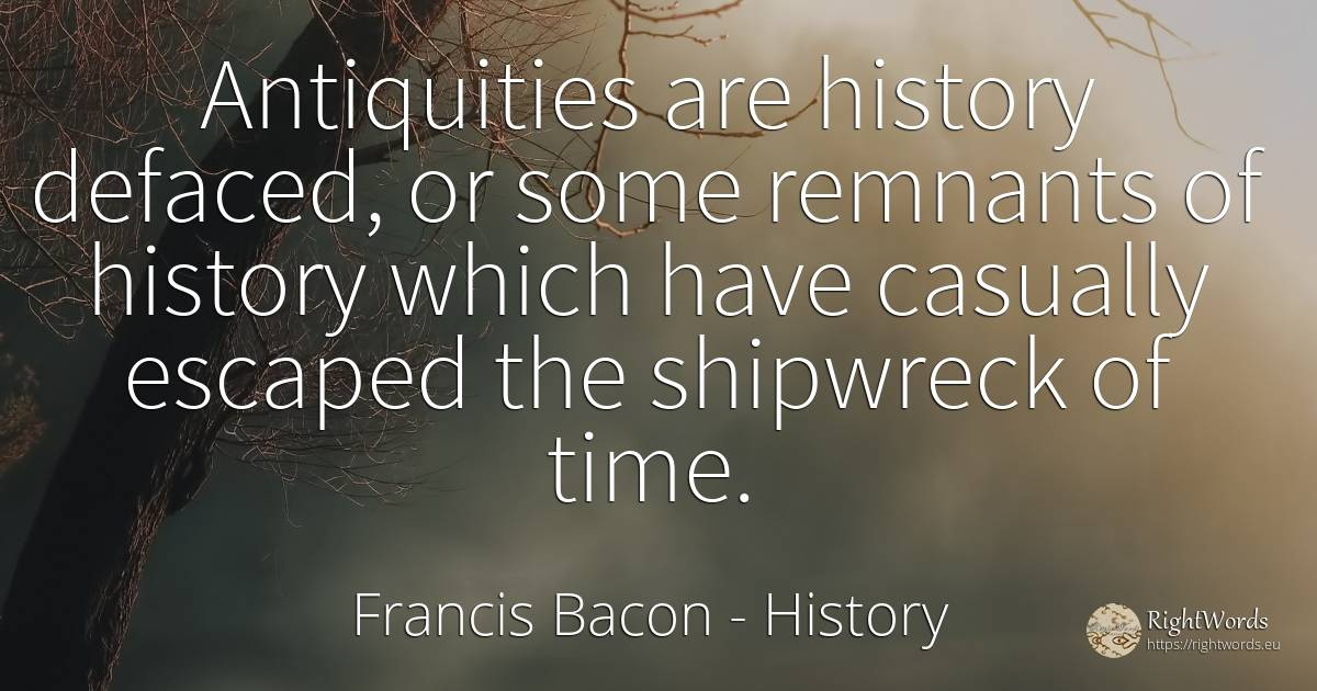 Antiquities are history defaced, or some remnants of... - Francis Bacon, quote about history, time