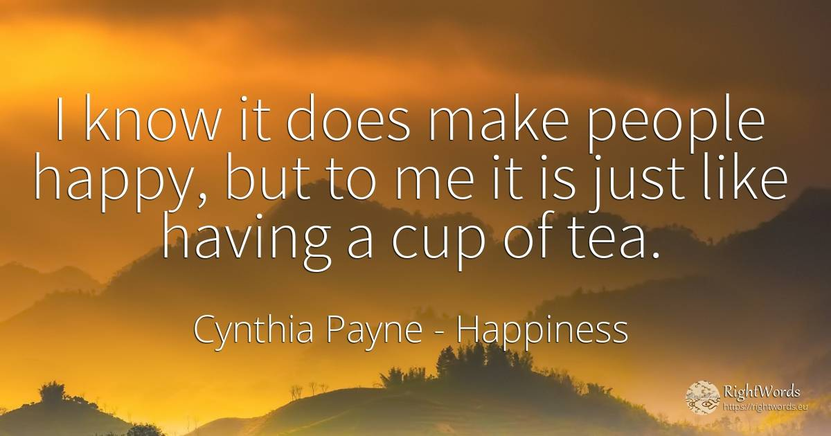 I know it does make people happy, but to me it is just... - Cynthia Payne, quote about happiness, nation