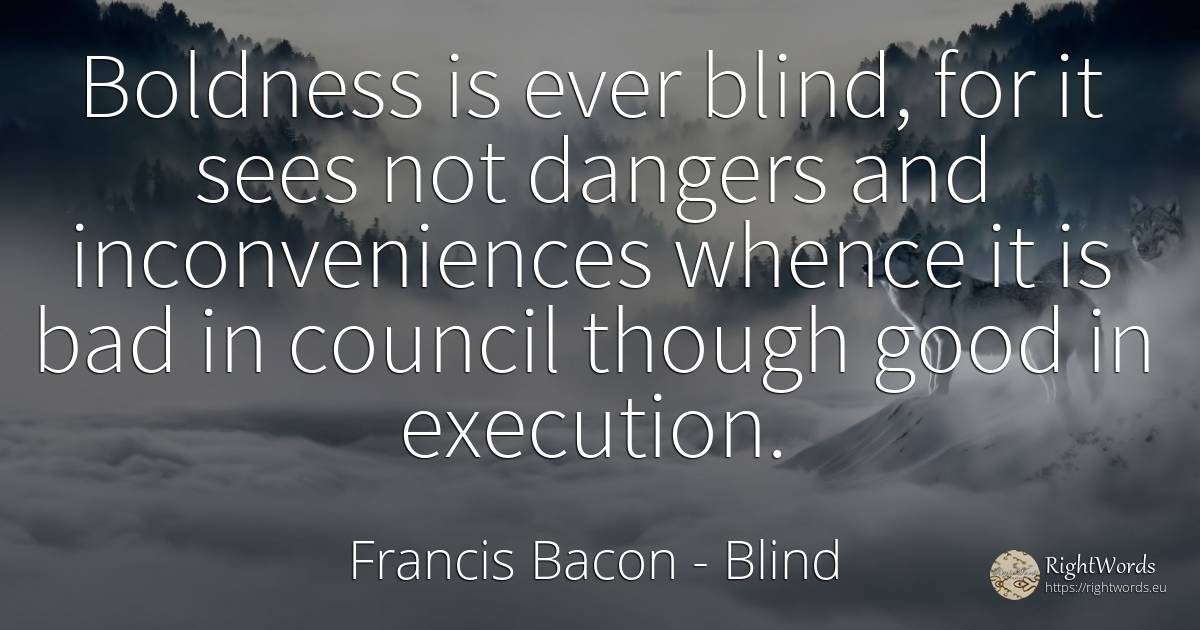 Boldness is ever blind, for it sees not dangers and... - Francis Bacon, quote about blind, bad luck, bad, good, good luck