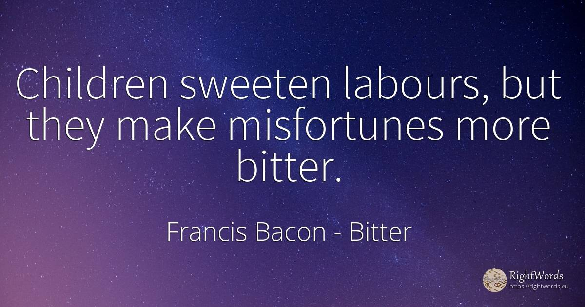 Children sweeten labours, but they make misfortunes more... - Francis Bacon, quote about bitter, children