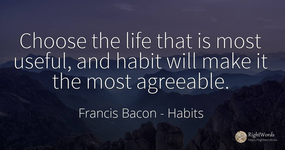 Choose the life that is most useful, and habit will make... - Francis Bacon, quote about habits, life