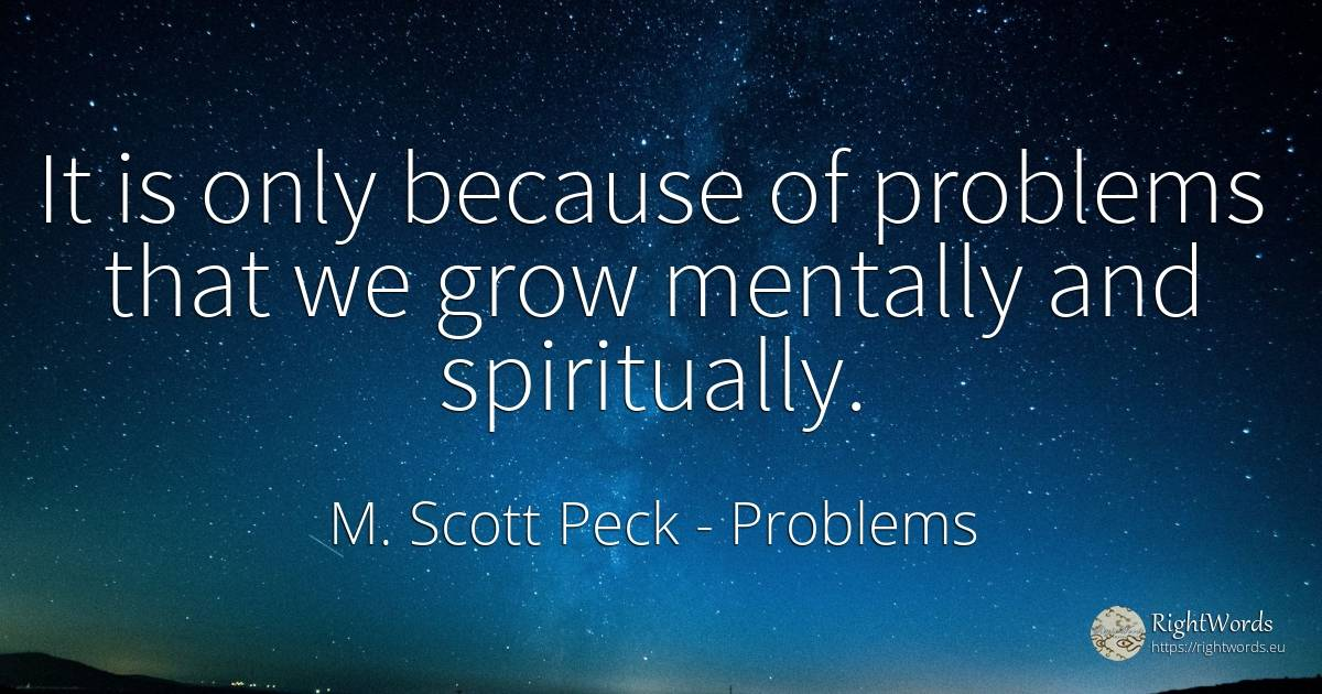 It is only because of problems that we grow mentally and...
