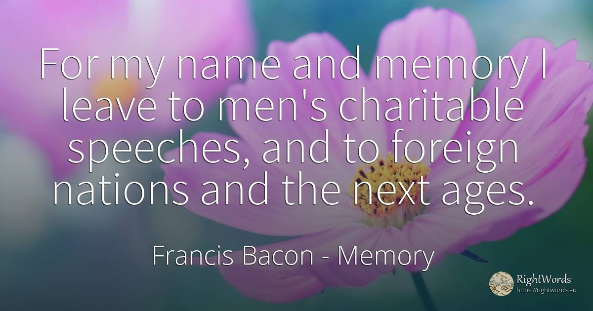 For my name and memory I leave to men's charitable... - Francis Bacon, quote about nation, memory, name, man