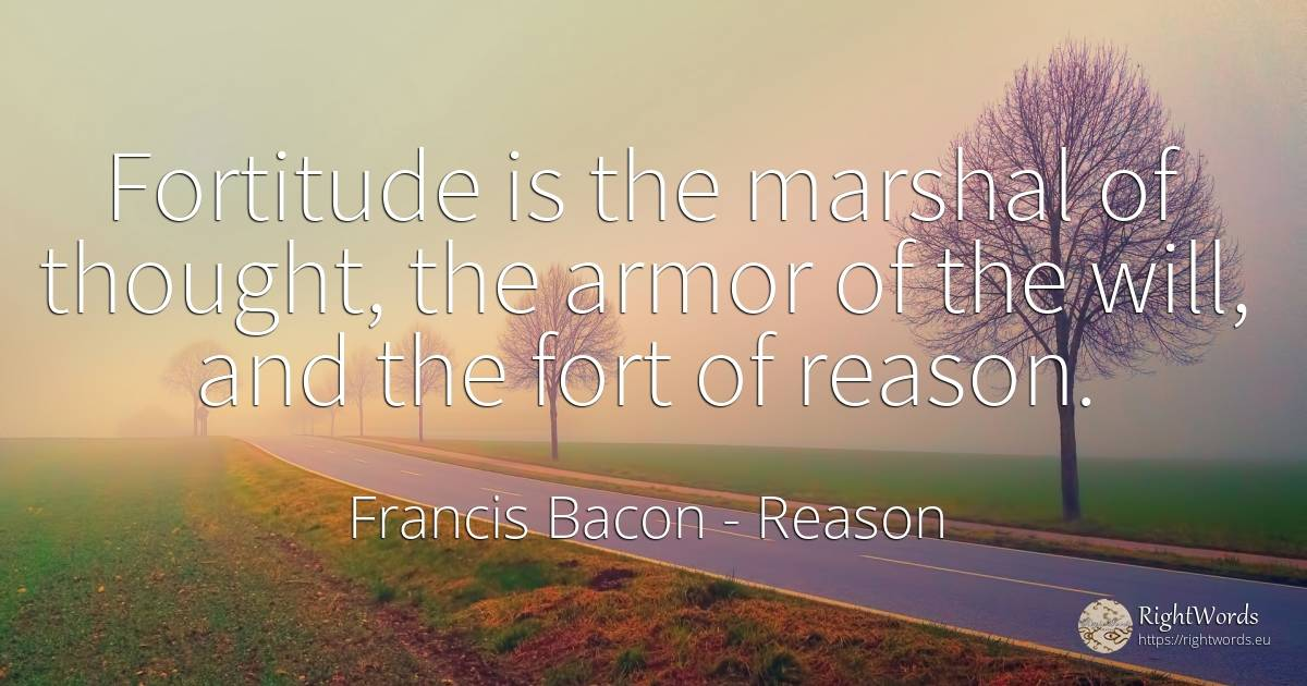 Fortitude is the marshal of thought, the armor of the... - Francis Bacon, quote about reason, thinking