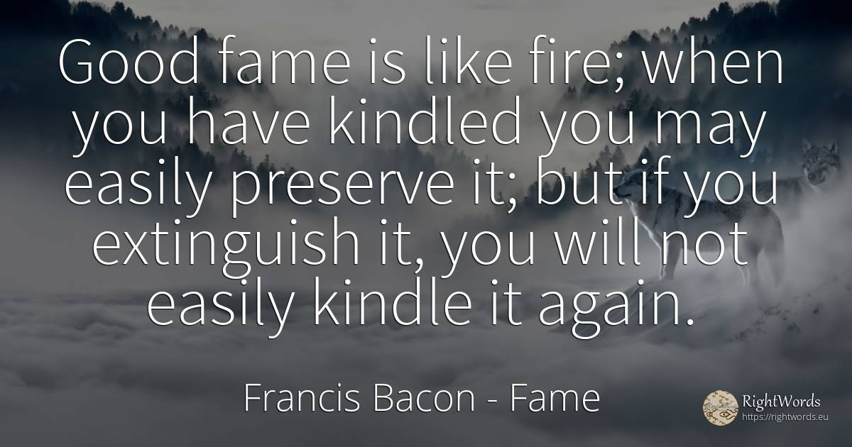 Good fame is like fire; when you have kindled you may... - Francis Bacon, quote about fame, fire, fire brigade, good, good luck