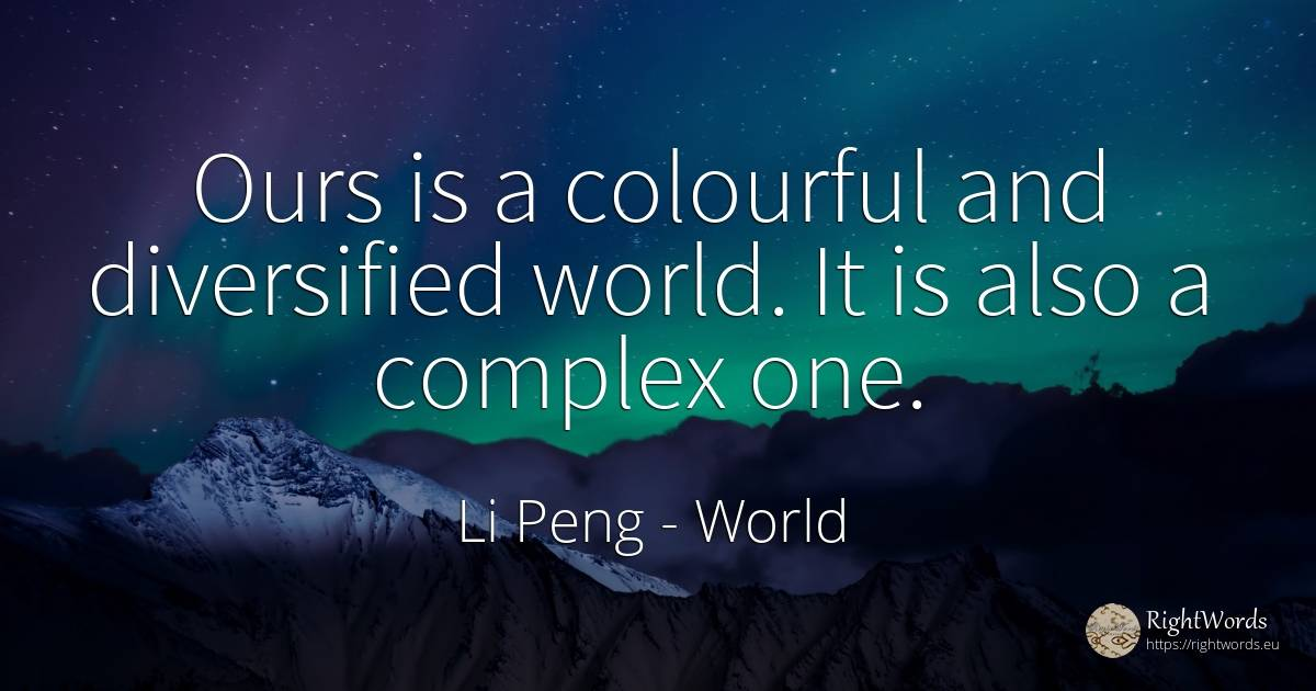 Ours is a colourful and diversified world. It is also a... - Li Peng, quote about world