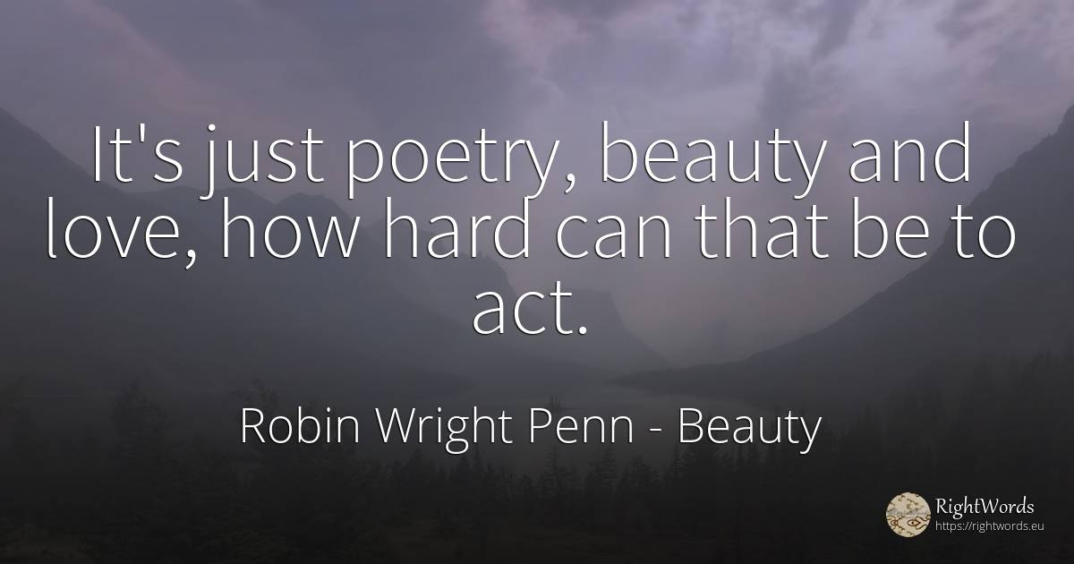 It's just poetry, beauty and love, how hard can that be... - Robin Wright Penn, quote about beauty, poetry, love