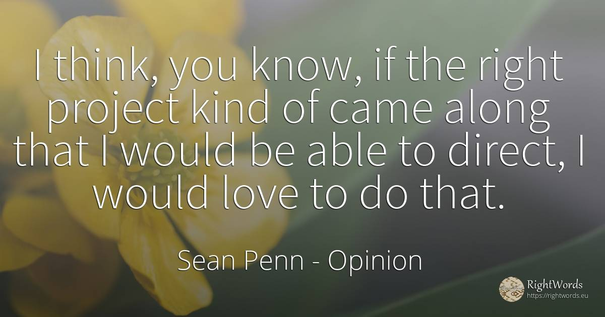 I think, you know, if the right project kind of came... - Sean Penn, quote about opinion, rightness, love
