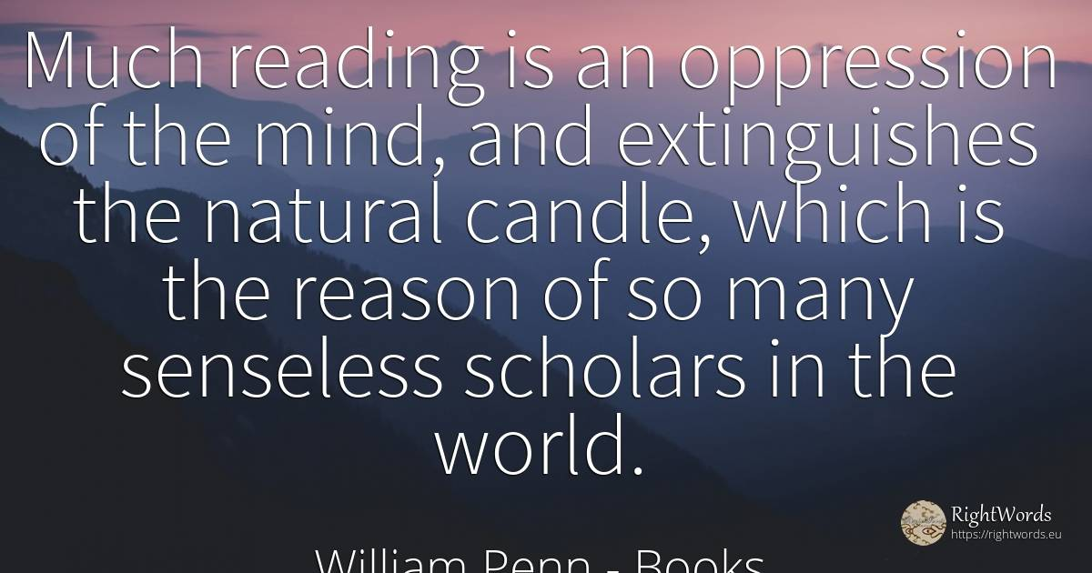 Much reading is an oppression of the mind, and... - William Penn, quote about books, reason, mind, world