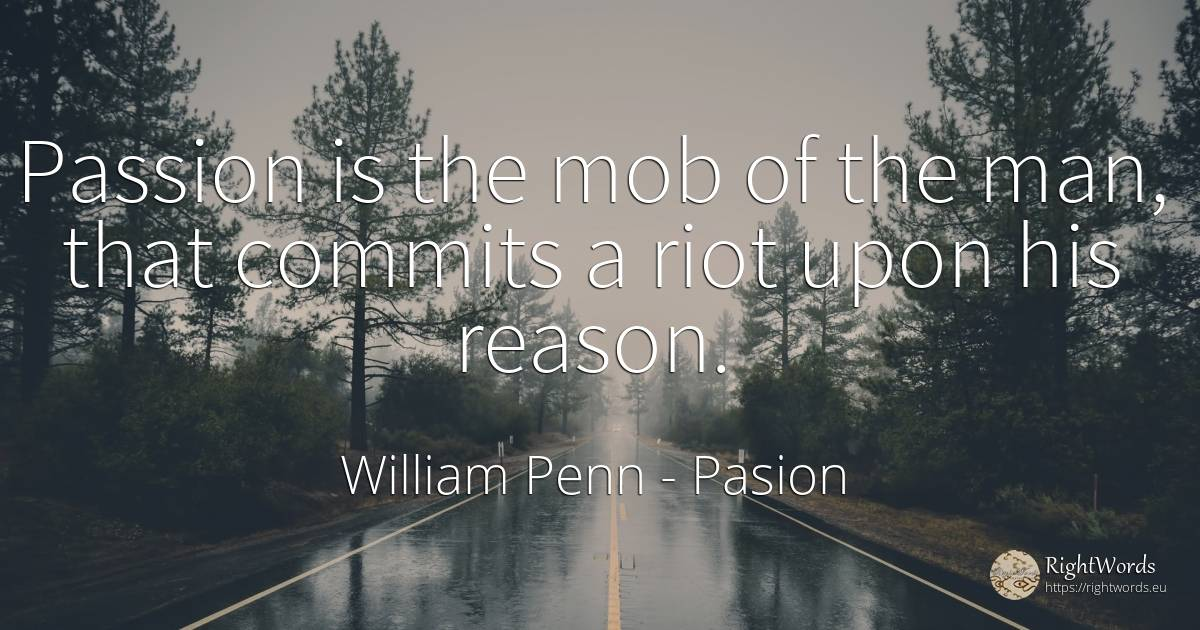Passion is the mob of the man, that commits a riot upon... - William Penn, quote about pasion, reason, man