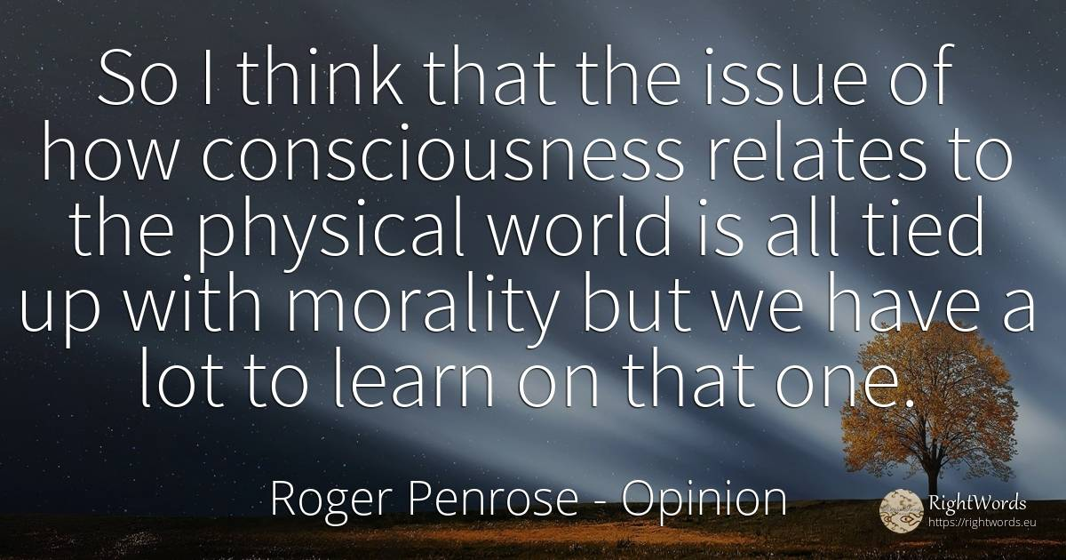 So I think that the issue of how consciousness relates to... - Roger Penrose, quote about opinion, morality, world