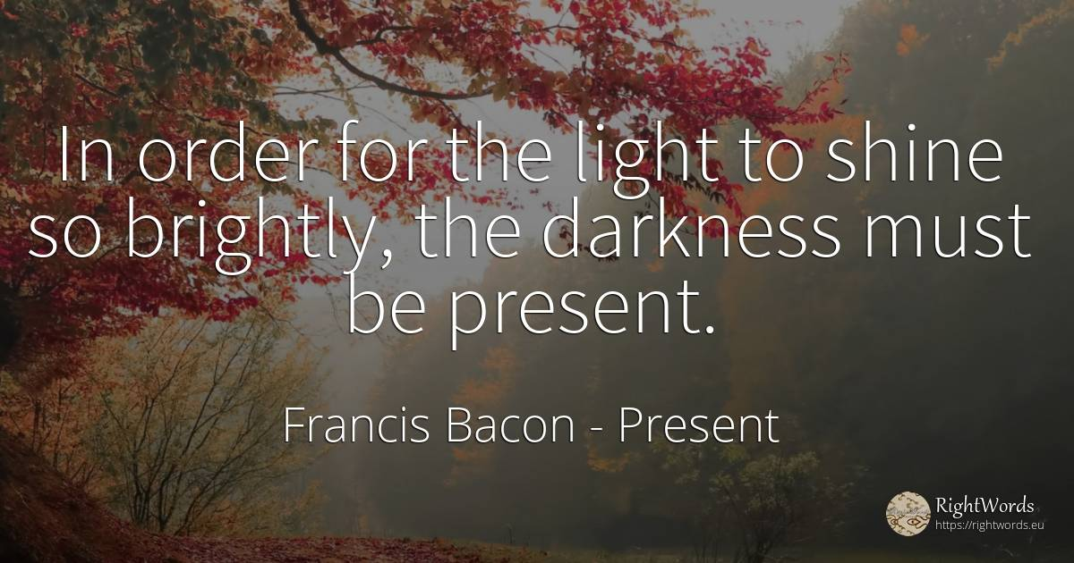 In order for the light to shine so brightly, the darkness... - Francis Bacon, quote about present, order, light